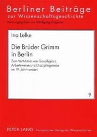 Die Brueder Grimm in Berlin: Zum Verhaeltnis Von Geselligkeit, Arbeitsweise Und Disziplingenese Im 19. Jahrhundert