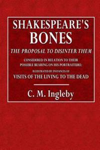 Shakespeare's Bones: The Proposal to Disinter Them, Considered in Relation to Their Possible Bearing on His Portraiture