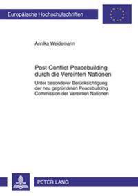 Post-Conflict Peacebuilding Durch Die Vereinten Nationen: Unter Besonderer Beruecksichtigung Der Neu Gegruendeten Peacebuilding Commission Der Vereint