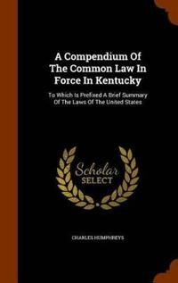 A Compendium of the Common Law in Force in Kentucky