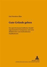 Gute Gruende Geben: Ein Sprechwissenschaftliches Modell Argumentativer Kompetenz Und Seine Didaktischen Und Methodischen Implikationen