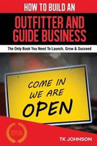 How to Build an Outfitter and Guide Business (Special Edition): The Only Book You Need to Launch, Grow & Succeed