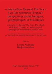 """"""" Somewhere Beyond The Sea """" Les iles bretonnes (France): Perspectives archeologiques geographiques et historiques"""