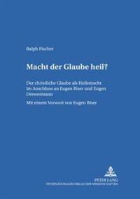 Macht Der Glaube Heil?: Der Christliche Glaube ALS Heilsmacht Im Anschluss an Eugen Biser Und Eugen Drewermann