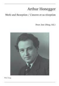 Arthur Honegger: Werk Und Rezeption - L'Oeuvre Et Sa Reception