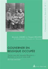 Gouverner En Belgique Occupee: Oscar Von Der Lancken-Wakenitz - Rapports D'Activite 1915-1918- Edition Critique- A L'Initiative de M. Dumoulin Et J.