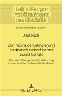 Zur Theorie Der Lehnpraegung Im Deutsch-Tschechischen Sprachkontakt: Eine Historisch-Vergleichende Untersuchung Im Innerslavischen Und Europaeischen K