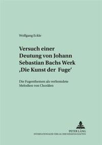 Versuch Einer Deutung Von Johann Sebastian Bachs Werk «die Kunst Der Fuge»: Die Fugenthemen ALS Verfremdete Melodien Von Choraelen