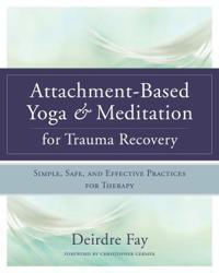 Attachment-Based Yoga & Meditation for Trauma Recovery: Simple, Safe, and Effective Practices for Therapy