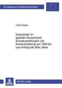 Kulturpolitik Im Geteilten Deutschland: - Kunstausstellungen Und Kunstvermittlung Von 1945 Bis Zum Anfang Der 60er Jahre