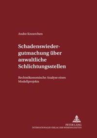 Schadenswiedergutmachung Ueber Anwaltliche Schlichtungsstellen: Rechtsoekonomische Analyse Eines Modellprojekts