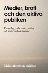 Medier, brott och den aktiva publiken : en antologi om brottsrapportering och kreativ medieanvändning