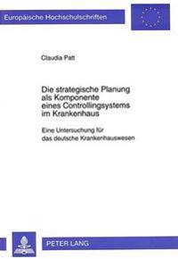 Die Strategische Planung ALS Komponente Eines Controllingsystems Im Krankenhaus: Eine Untersuchung Fuer Das Deutsche Krankenhauswesen