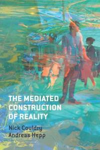 The Mediated Construction of Reality: Society, Culture, Mediatization