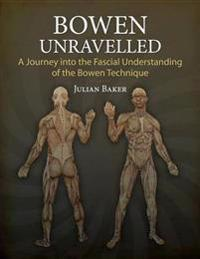 Bowen Unravelled: A Journey Into the Fascial Understanding of the Bowen Technique