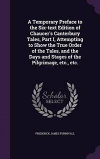 A Temporary Preface to the Six-Text Edition of Chaucer's Canterbury Tales, Part I, Attempting to Show the True Order of the Tales, and the Days and Stages of the Pilgrimage, Etc., Etc.