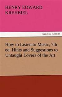 How to Listen to Music, 7th Ed. Hints and Suggestions to Untaught Lovers of the Art