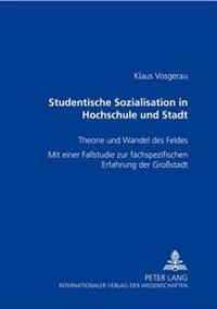 Studentische Sozialisation in Hochschule Und Stadt: Theorie Und Wandel Des Feldes- Mit Einer Fallstudie Zur Fachspezifischen Erfahrung Der Großstadt