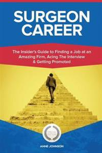Surgeon Career (Special Edition): The Insider's Guide to Finding a Job at an Amazing Firm, Acing the Interview & Getting Promoted
