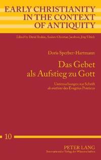 """Das Gebet ALS Aufstieg Zu Gott: Untersuchungen Zur Schrift """"De Oratione"""" Des Evagrius Ponticus"""