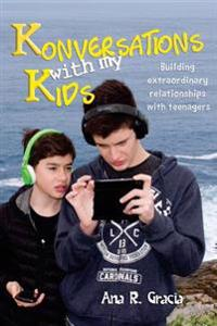 Konversations with My Kids: Keys to Build Extraordinary Relationships with Teenagers