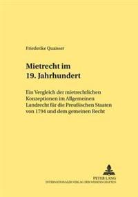 Mietrecht Im 19. Jahrhundert: Ein Vergleich Der Mietrechtlichen Konzeptionen Im Allgemeinen Landrecht Fuer Die Preußischen Staaten Von 1794 Und Dem