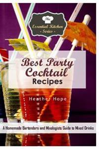 Best Party Cocktail Recipes: A Homemade Bartenders and Mixologists Guide to Mixed Drinks