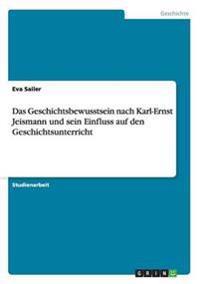 Das Geschichtsbewusstsein Nach Karl-Ernst Jeismann Und Sein Einfluss Auf Den Geschichtsunterricht