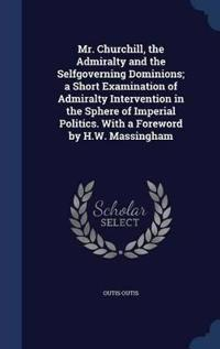 Mr. Churchill, the Admiralty and the Selfgoverning Dominions; A Short Examination of Admiralty Intervention in the Sphere of Imperial Politics. with a Foreword by H.W. Massingham