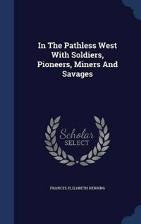 In the Pathless West with Soldiers, Pioneers, Miners and Savages