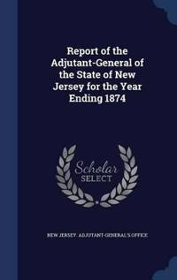 Report of the Adjutant-General of the State of New Jersey for the Year Ending 1874