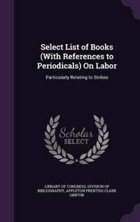 Select List of Books (with References to Periodicals) on Labor