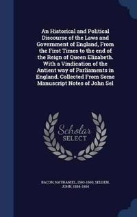 An Historical and Political Discourse of the Laws and Government of England, from the First Times to the End of the Reign of Queen Elizabeth. with a Vindication of the Antient Way of Parliaments in England. Collected from Some Manuscript Notes of John Sel