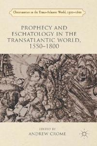 Prophecy and Eschatology in the Transatlantic World, 1550 1800