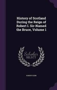History of Scotland During the Reign of Robert I. Sir-Named the Bruce; Volume 1