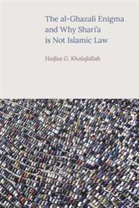 The Al-Ghazali Enigma and Why Shari'a Is Not Islamic Law