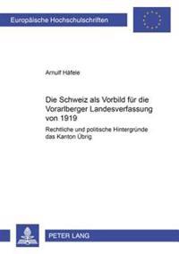Die Schweiz ALS Vorbild Fuer Die Vorarlberger Landesverfassung Von 1919: Rechtliche Und Politische Hintergruende Des Kanton Uebrig