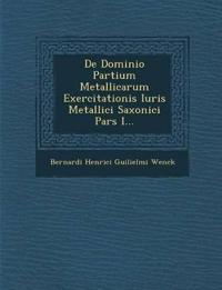 de Dominio Partium Metallicarum Exercitationis Iuris Metallici Saxonici Pars I...