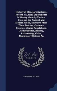 History of Monetary Systems, Record of Actual Experiments in Money Made by Various States of the Ancient and Modern World, as Drawn from Their Statutes, Customs, Treaties, Mining Regulations, Jurisprudence, History, Archaeology, Coins, Nummulary Sytems an
