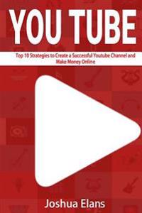 Youtube: Top 10 Strategies to Create a Successful Youtube Channel and Make Money Online
