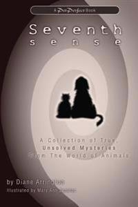 Seventh Sense: A Collection of True, Unsolved Mysteries from the World of Animals