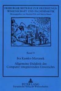 Allgemeine Didaktik Des Computer Integrierenden Unterrichts: Unter Besonderer Beruecksichtigung Des Sprachlichen Und Des Mathematischen Unterrichts an