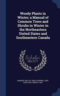 Woody Plants in Winter; A Manual of Common Trees and Shrubs in Winter in the Northeastern United States and Southeastern Canada