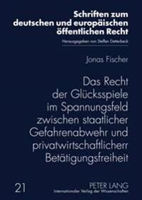 Das Recht Der Gluecksspiele Im Spannungsfeld Zwischen Staatlicher Gefahrenabwehr Und Privatwirtschaftlicher Betaetigungsfreiheit