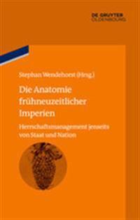 Die Anatomie Frühneuzeitlicher Imperien: Herrschaftsmanagement Jenseits Von Staat Und Nation