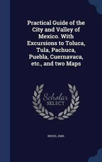 Practical Guide of the City and Valley of Mexico. with Excursions to Toluca, Tula, Pachuca, Puebla, Cuernavaca, Etc., and Two Maps