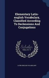 Elementary Latin-English Vocabulary, Classified According to Declensions and Conjugations