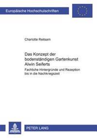 Das Konzept Der Bodenstaendigen Gartenkunst Alwin Seiferts: Fachliche Hintergruende Und Rezeption Bis in Die Nachkriegszeit