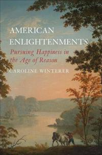 American Enlightenments: Pursuing Happiness in the Age of Reason