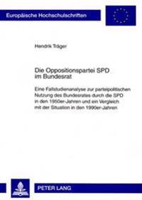 Die Oppositionspartei SPD Im Bundesrat: Eine Fallstudienanalyse Zur Parteipolitischen Nutzung Des Bundesrates Durch Die SPD in Den 1950er-Jahren Und E